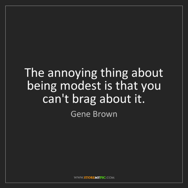 Gene Brown: The annoying thing about being modest is that you can't...