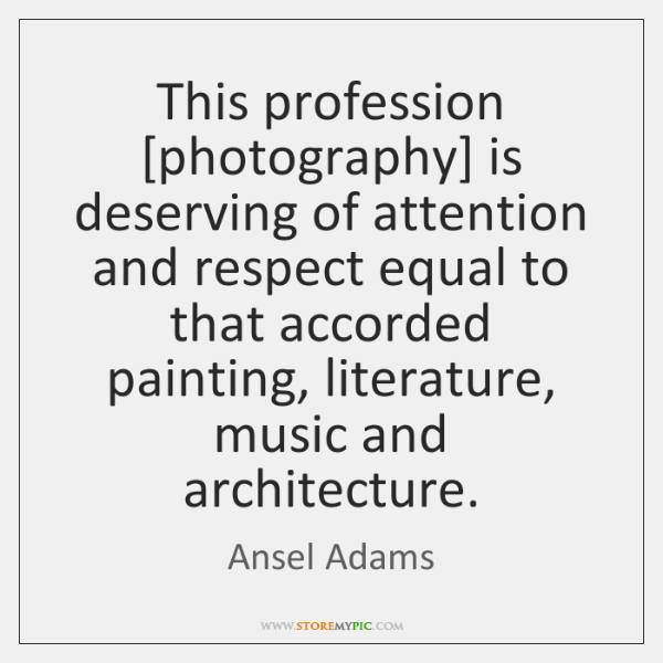 This profession [photography] is deserving of attention and respect equal to that ...