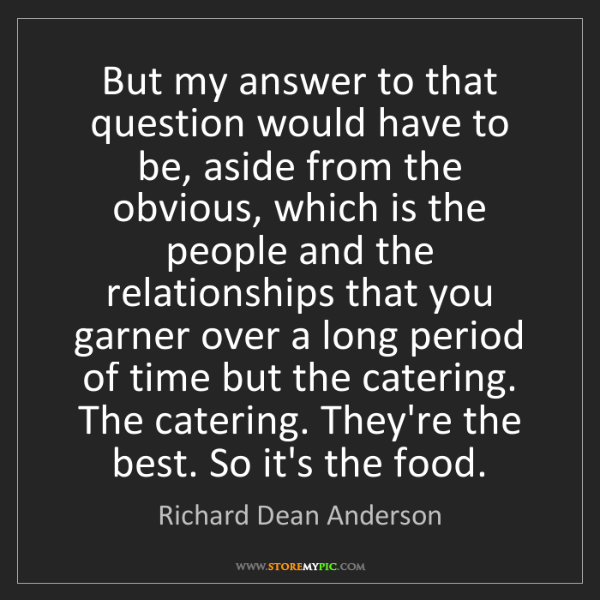 Richard Dean Anderson: But my answer to that question would have to be, aside...