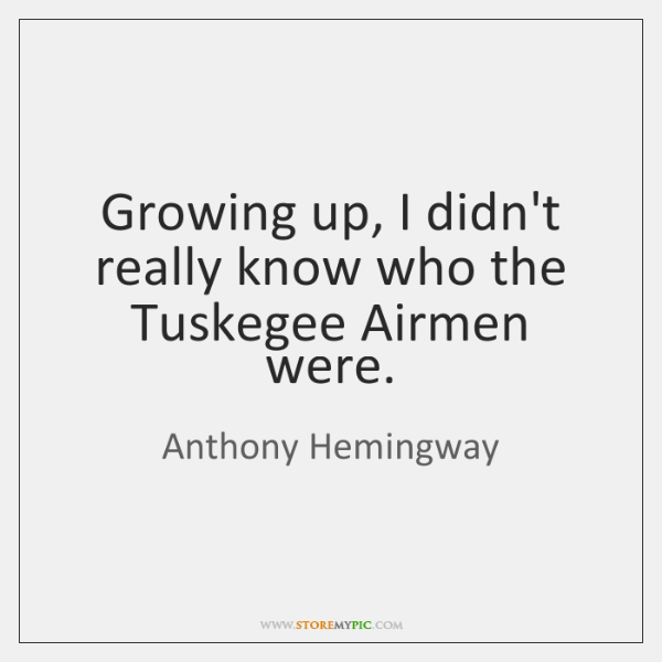 Growing up, I didn't really know who the Tuskegee Airmen were.