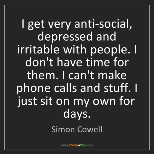 Simon Cowell: I get very anti-social, depressed and irritable with...