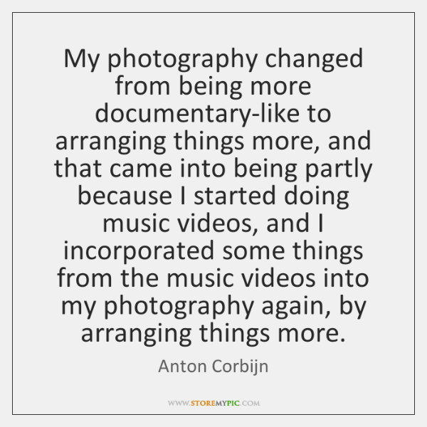 My photography changed from being more documentary-like to arranging things more, and ...