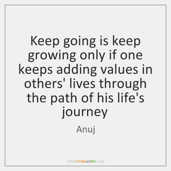 Keep going is keep growing only if one keeps adding values in ...