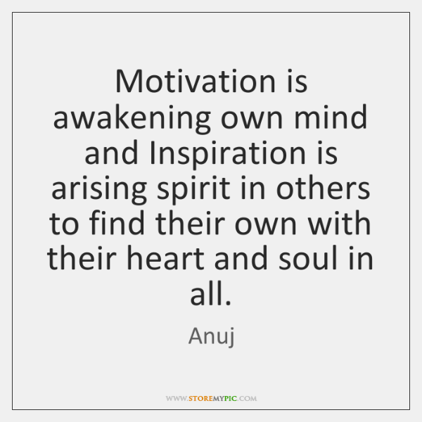 Motivation is awakening own mind and Inspiration is arising spirit in others ...