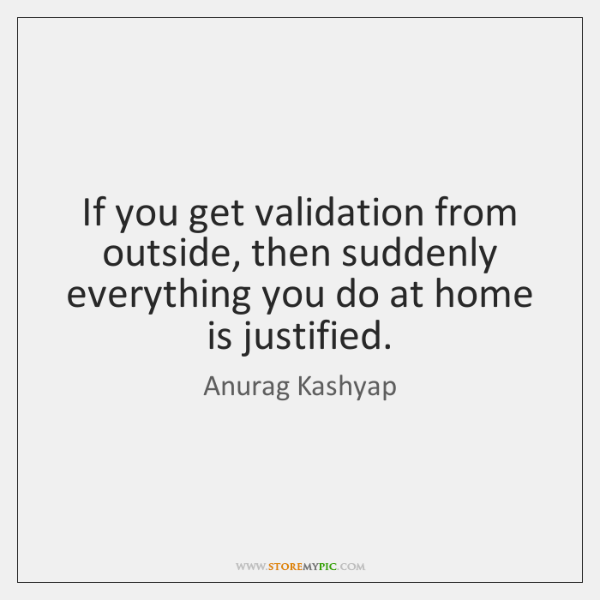 If you get validation from outside, then suddenly everything you do at ...