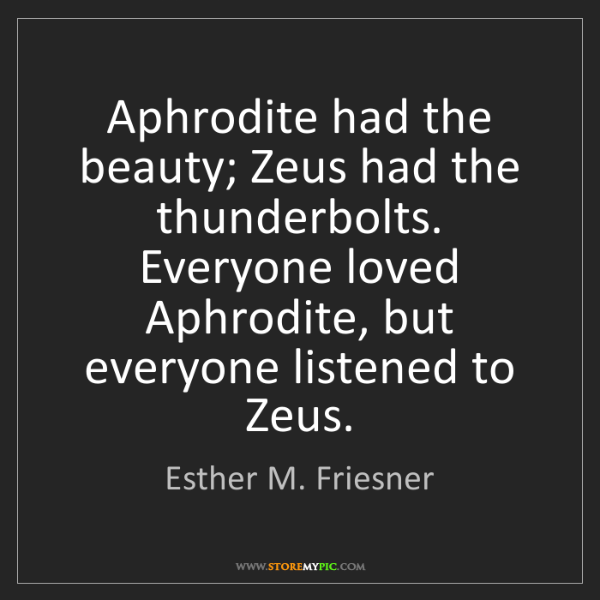 Esther M. Friesner: Aphrodite had the beauty; Zeus had the thunderbolts....