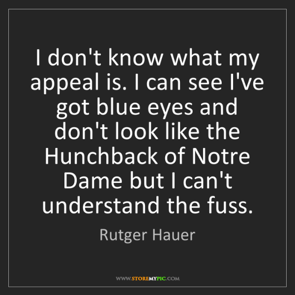Rutger Hauer: I don't know what my appeal is. I can see I've got blue...