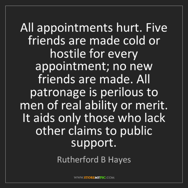 Rutherford B Hayes: All appointments hurt. Five friends are made cold or...