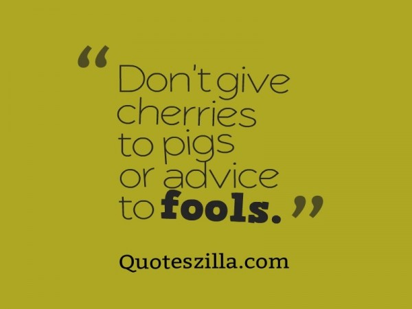 Dont give cherries to pigs or advice to fools