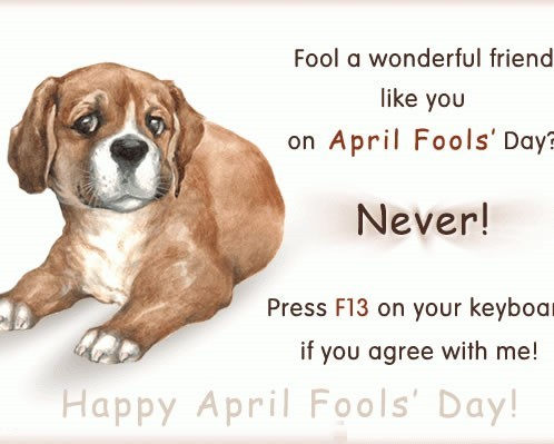 Fool a wonderful friend like you on april fools day never press f13 on your keyboar
