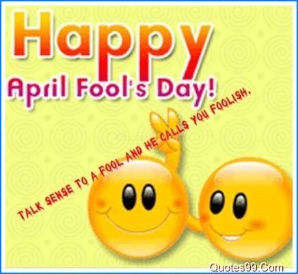 Happpy april fools day talk sense to a fool and he calls you foolish