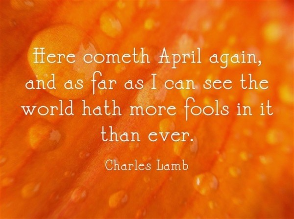 Here cometh april again and as far as i can see the world hath more fools in it tha