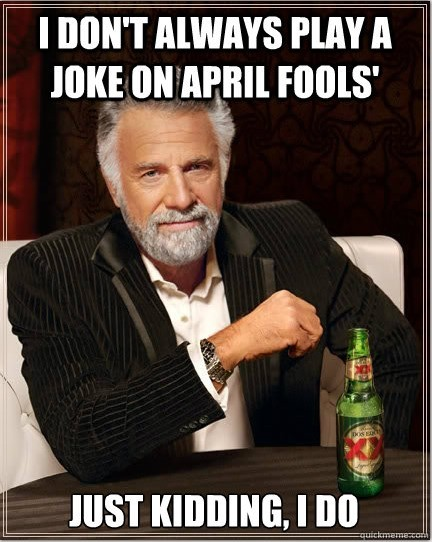 I dont always play a joke on april fools just kidding i do