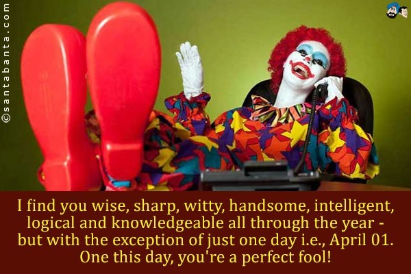 I find you wise sharp witty handsome intelligent logocal and knowledgeable all thro
