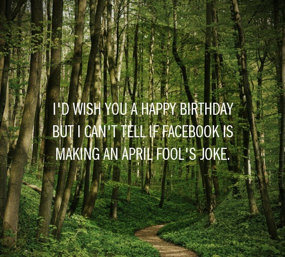 Id wish you a happy birthday but i cant tell if facebook is making an april fools j