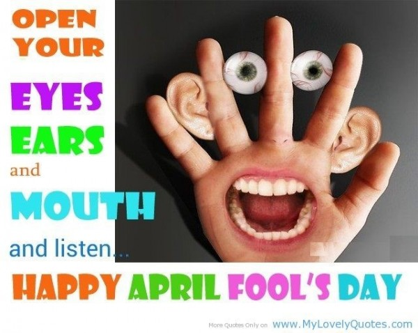 Open your eyes ears and mouth and listen happy april fools day