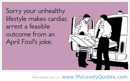 Sorry your unhealthy lifestyle makes cardiac arrest a feasible outcome from an apri