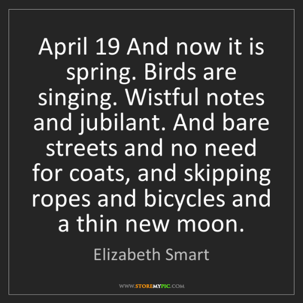 Elizabeth Smart: April 19 And now it is spring. Birds are singing. Wistful...