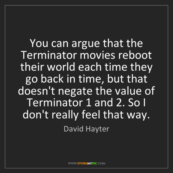 David Hayter: You can argue that the Terminator movies reboot their...