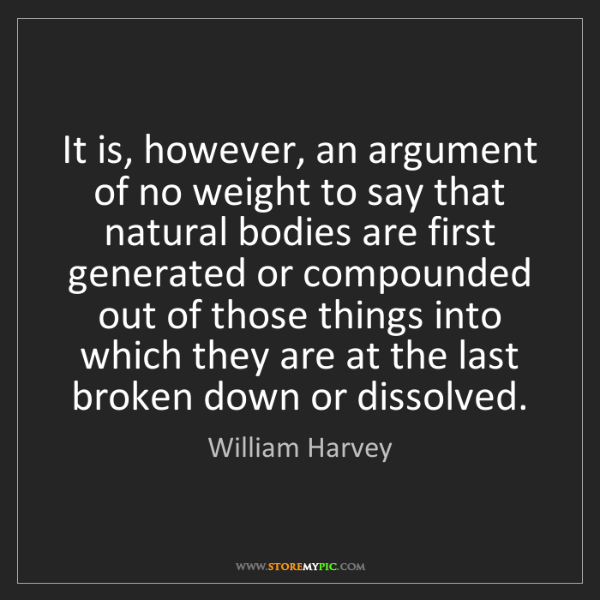 William Harvey: It is, however, an argument of no weight to say that...