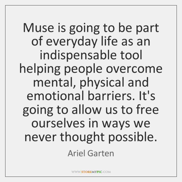 Muse is going to be part of everyday life as an indispensable ...