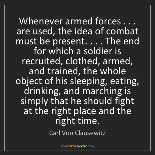 Carl Von Clausewitz: Whenever armed forces . . . are used, the idea of combat...