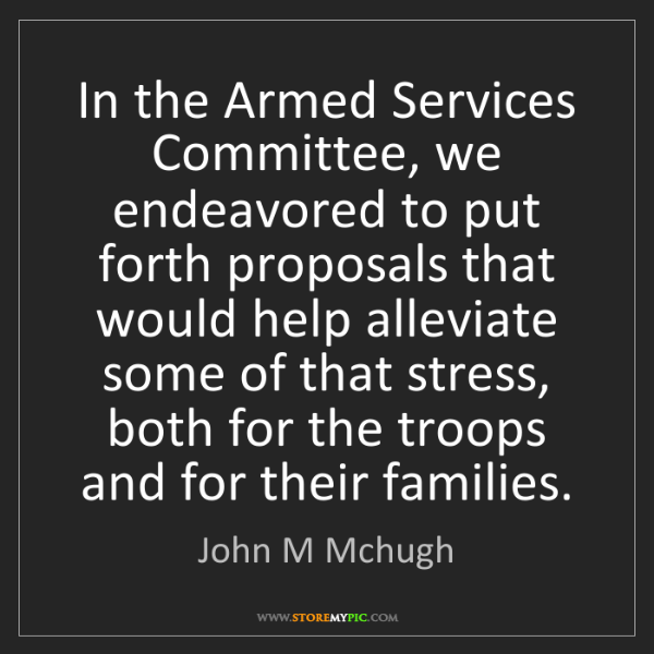 John M Mchugh: In the Armed Services Committee, we endeavored to put...