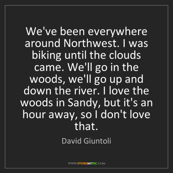 David Giuntoli: We've been everywhere around Northwest. I was biking...