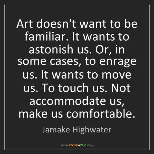 Jamake Highwater: Art doesn't want to be familiar. It wants to astonish...