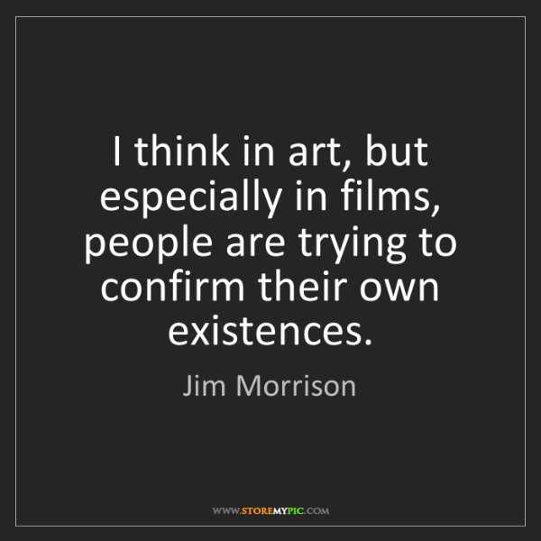 Jim Morrison: I think in art, but especially in films, people are trying...