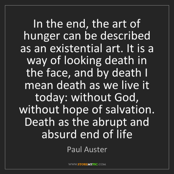 Paul Auster: In the end, the art of hunger can be described as an...