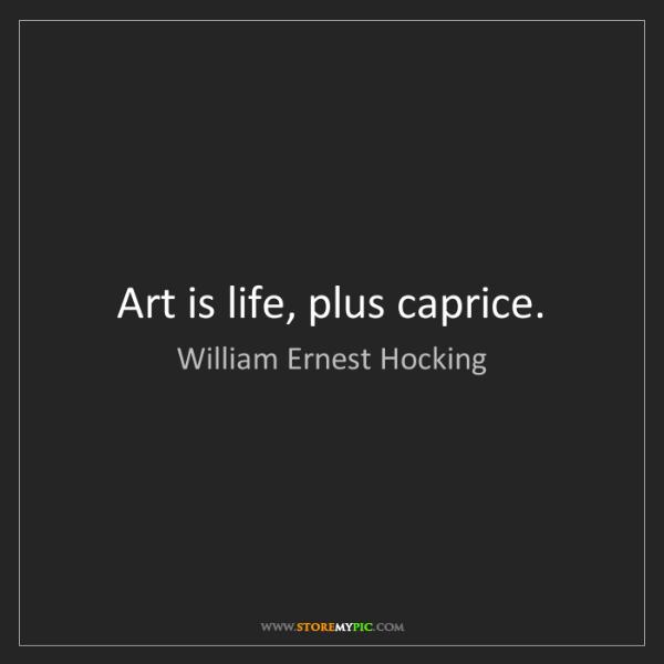 William Ernest Hocking: Art is life, plus caprice.