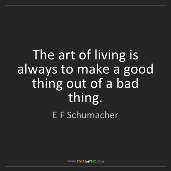 E F Schumacher: The art of living is always to make a good thing out...