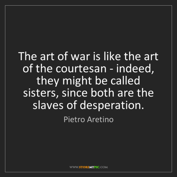 Pietro Aretino: The art of war is like the art of the courtesan - indeed,...
