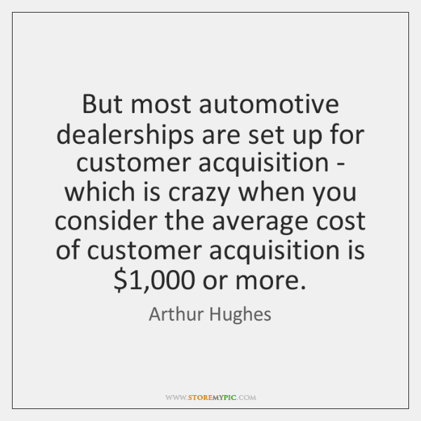 But most automotive dealerships are set up for customer acquisition - which ...