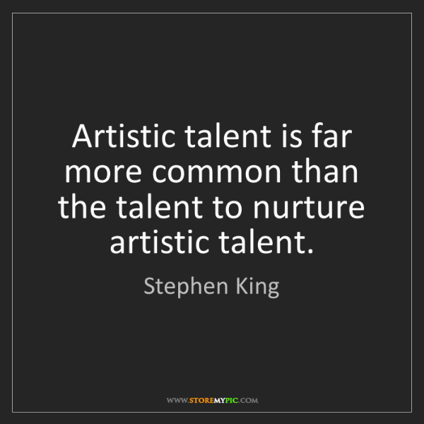 Stephen King: Artistic talent is far more common than the talent to...