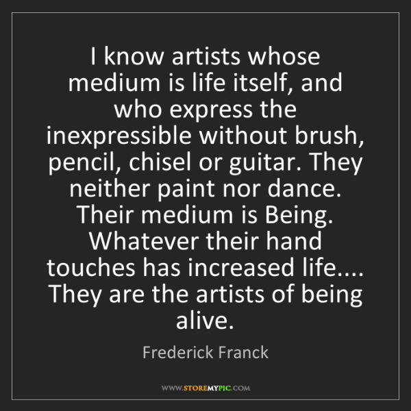 Frederick Franck: I know artists whose medium is life itself, and who express...
