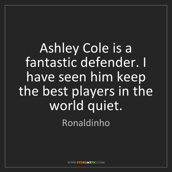 Ronaldinho: Ashley Cole is a fantastic defender. I have seen him...