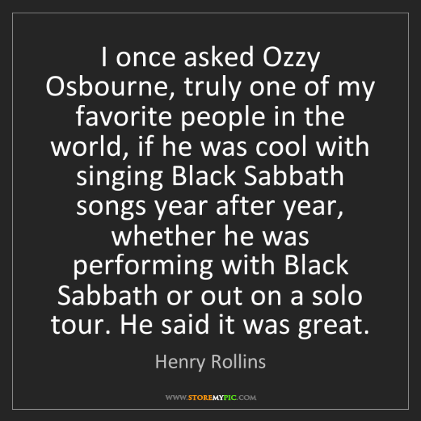 Henry Rollins: I once asked Ozzy Osbourne, truly one of my favorite...