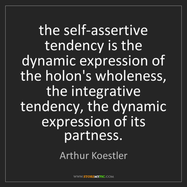 Arthur Koestler: the self-assertive tendency is the dynamic expression...