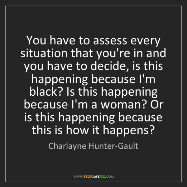 Charlayne Hunter-Gault: You have to assess every situation that you're in and...