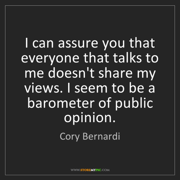 Cory Bernardi: I can assure you that everyone that talks to me doesn't...