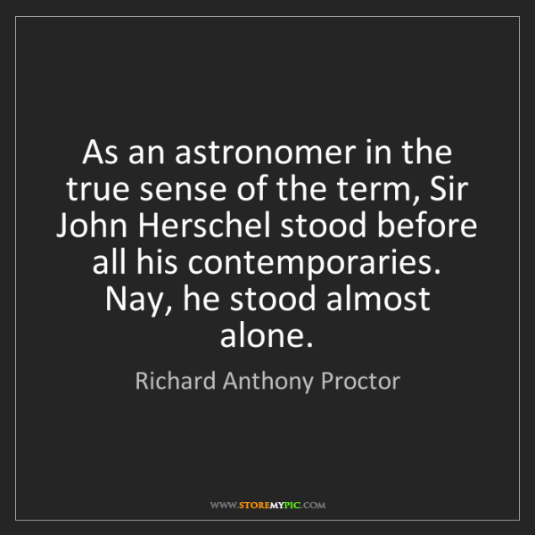 Richard Anthony Proctor: As an astronomer in the true sense of the term, Sir John...