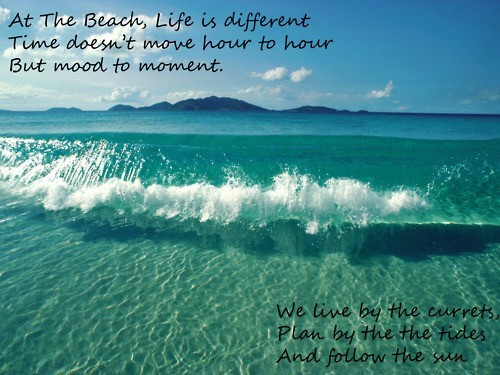 At the beach life is different time doesnt more hour to hour but mood to moment