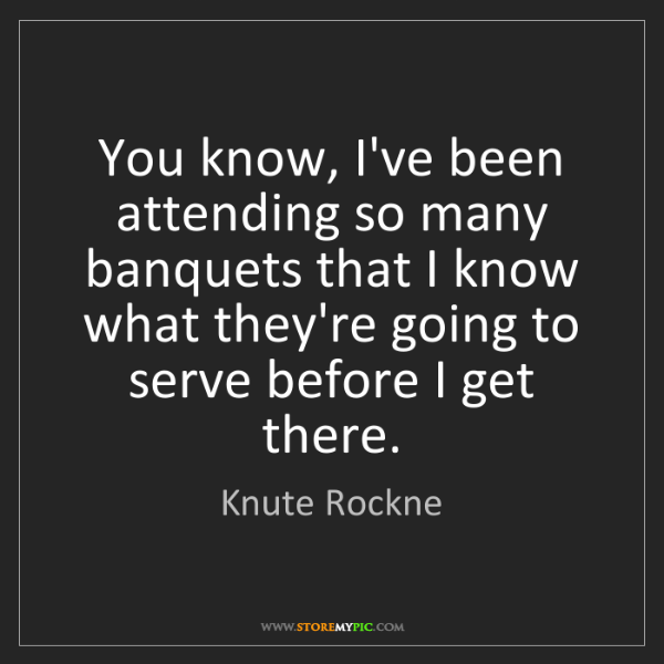 Knute Rockne: You know, I've been attending so many banquets that I...
