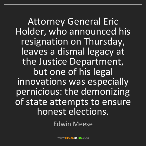 Edwin Meese: Attorney General Eric Holder, who announced his resignation...