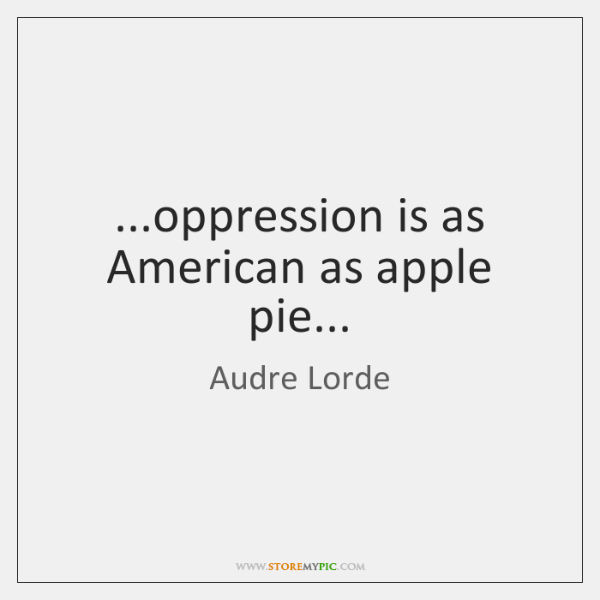 ...oppression is as American as apple pie...