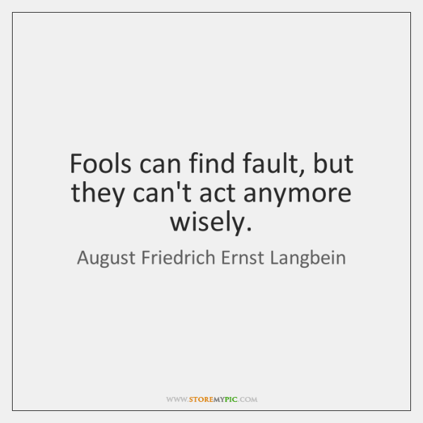 Fools can find fault, but they can't act anymore wisely.