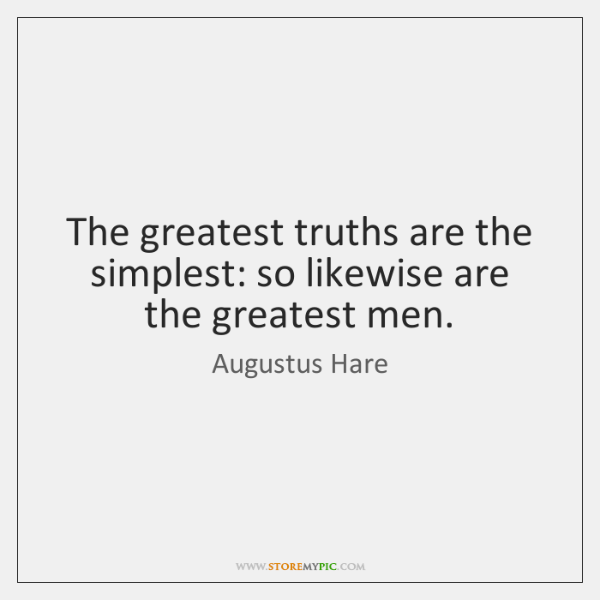 The greatest truths are the simplest: so likewise are the greatest men.