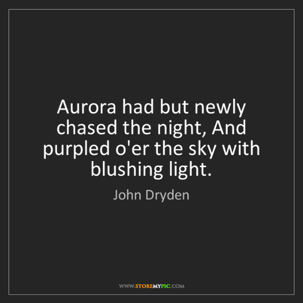 John Dryden: Aurora had but newly chased the night, And purpled o'er...